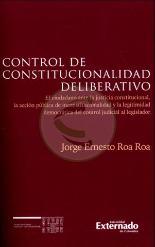 Control de Constitucionalidad deliberativo. El ciudadano ante la justicia constitucional, la acción pública de inconstitucionalidad y la legitimidad democrática del control judicial al legislador