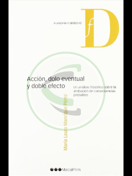 Acción, dolo eventual y doble efecto Un análisis filosófico sobre la atribución de consecuencias - María Laura Manrique Pérez